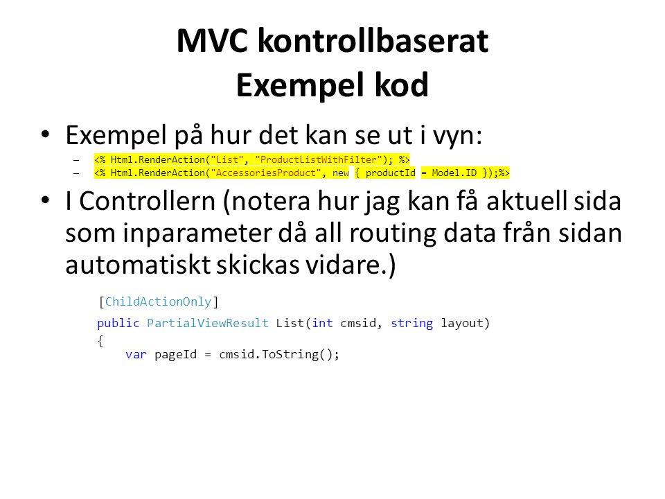 MVC kontrollbaserat Exempel kod • Exempel på hur det kan se ut i vyn: – • I Controllern (notera hur jag kan få aktuell sida som inparameter då all routing data från sidan automatiskt skickas vidare.) [ChildActionOnly] public PartialViewResult List(int cmsid, string layout) { var pageId = cmsid.ToString();