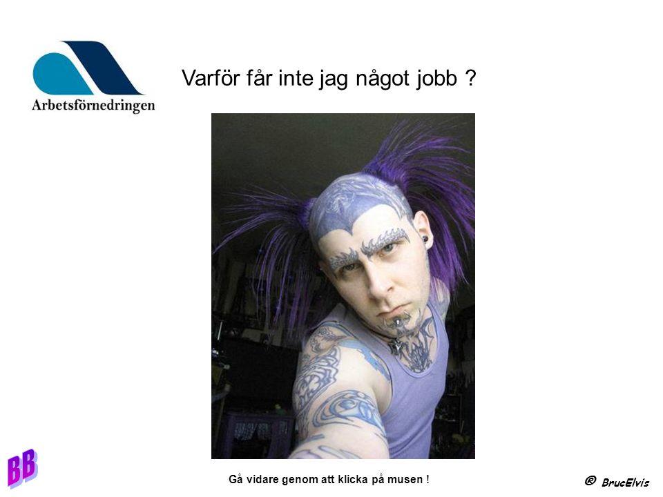 ® BrucElvis Gå vidare genom att klicka på musen ! Varför får inte jag något jobb ?