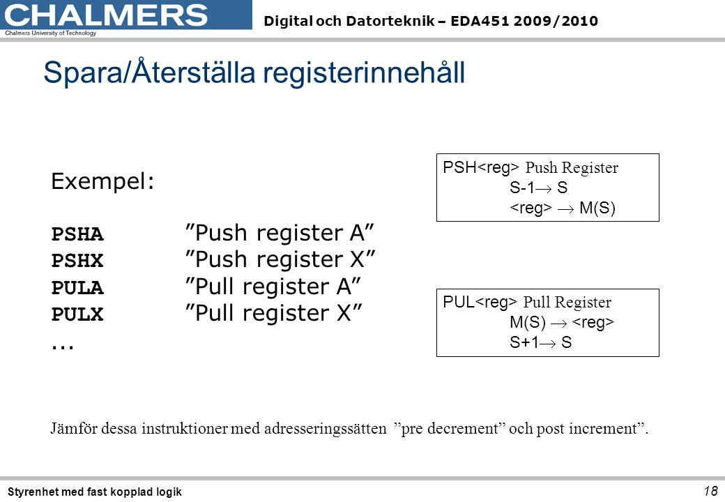 Digital och Datorteknik – EDA451 2009/2010 Spara/Återställa registerinnehåll 18 Styrenhet med fast kopplad logik Exempel: PSHA Push register A PSHX Push register X PULA Pull register A PULX Pull register X ...
