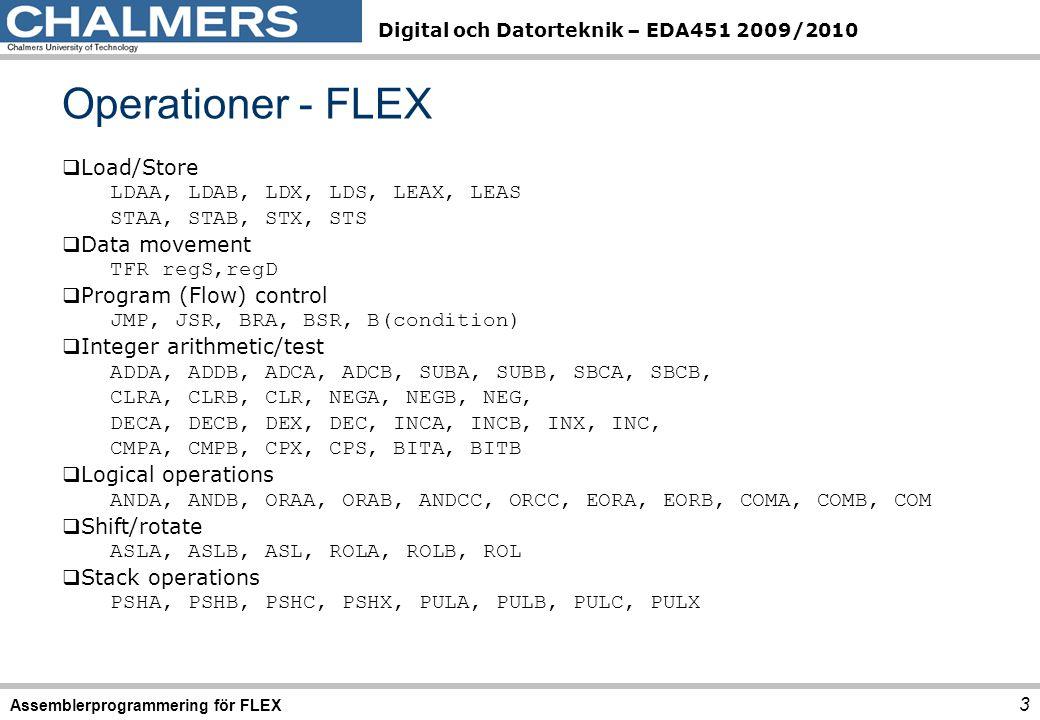 Digital och Datorteknik – EDA451 2009/2010 Operationer - FLEX 3 Assemblerprogrammering för FLEX  Load/Store LDAA, LDAB, LDX, LDS, LEAX, LEAS STAA, STAB, STX, STS  Data movement TFR regS,regD  Program (Flow) control JMP, JSR, BRA, BSR, B(condition)  Integer arithmetic/test ADDA, ADDB, ADCA, ADCB, SUBA, SUBB, SBCA, SBCB, CLRA, CLRB, CLR, NEGA, NEGB, NEG, DECA, DECB, DEX, DEC, INCA, INCB, INX, INC, CMPA, CMPB, CPX, CPS, BITA, BITB  Logical operations ANDA, ANDB, ORAA, ORAB, ANDCC, ORCC, EORA, EORB, COMA, COMB, COM  Shift/rotate ASLA, ASLB, ASL, ROLA, ROLB, ROL  Stack operations PSHA, PSHB, PSHC, PSHX, PULA, PULB, PULC, PULX