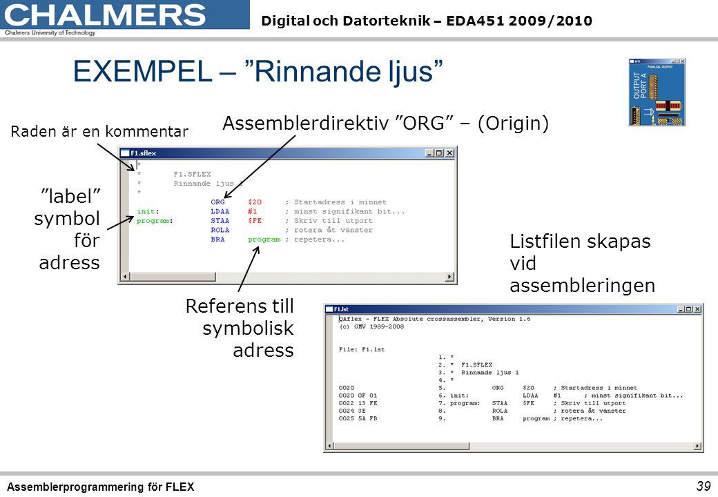 Digital och Datorteknik – EDA451 2009/2010 EXEMPEL – Rinnande ljus Assemblerprogrammering för FLEX 39 Assemblerdirektiv ORG – (Origin) label symbol för adress Referens till symbolisk adress Listfilen skapas vid assembleringen Raden är en kommentar