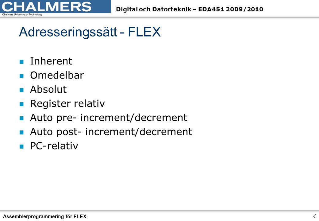 Digital och Datorteknik – EDA451 2009/2010 Adresseringssätt - FLEX 4 Assemblerprogrammering för FLEX n Inherent n Omedelbar n Absolut n Register relativ n Auto pre- increment/decrement n Auto post- increment/decrement n PC-relativ