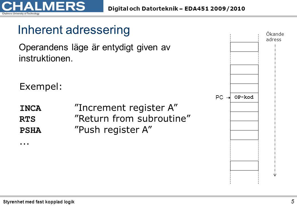 Digital och Datorteknik – EDA451 2009/2010 Inherent adressering 5 Styrenhet med fast kopplad logik Operandens läge är entydigt given av instruktionen.