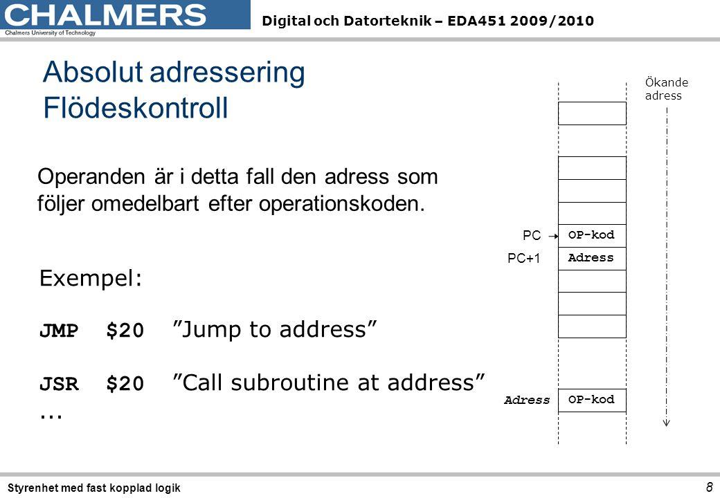 Digital och Datorteknik – EDA451 2009/2010 8 Styrenhet med fast kopplad logik Absolut adressering Flödeskontroll Exempel: JMP$20 Jump to address JSR$20 Call subroutine at address ...