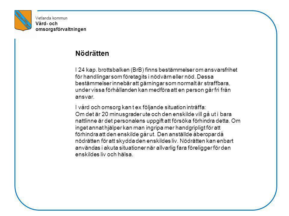 Vetlanda kommun Vård- och omsorgsförvaltningen Nödrätten I 24 kap. brottsbalken (BrB) finns bestämmelser om ansvarsfrihet för handlingar som företagit