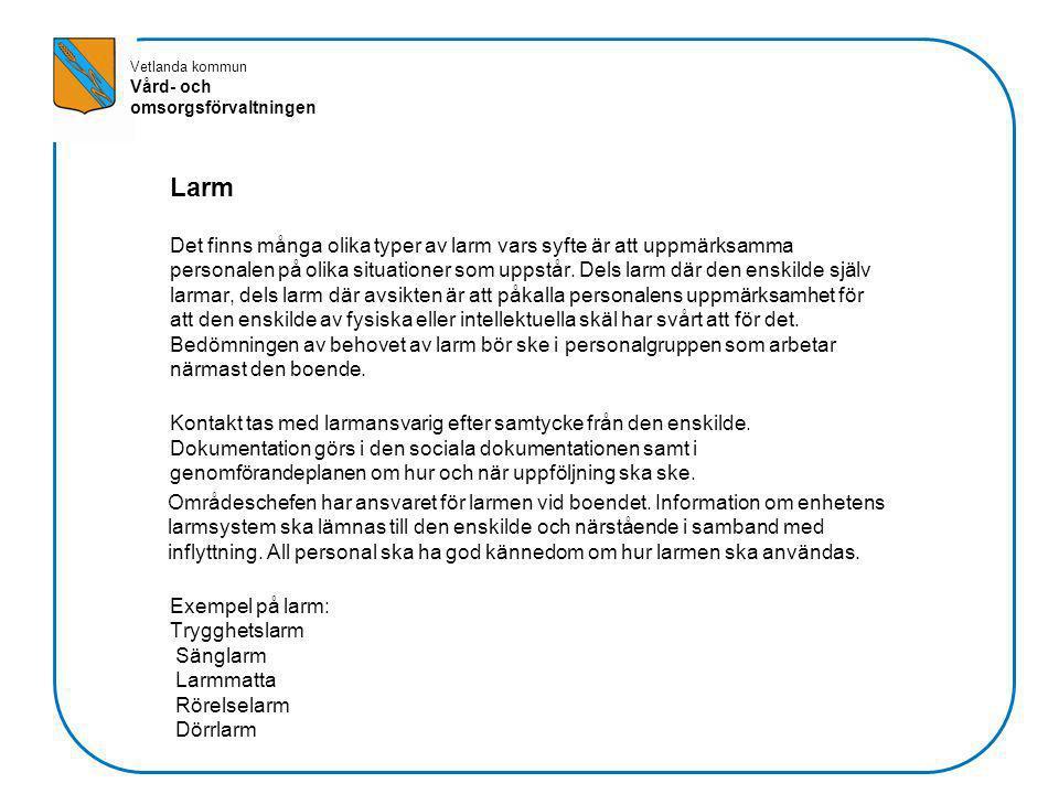 Vetlanda kommun Vård- och omsorgsförvaltningen Larm Det finns många olika typer av larm vars syfte är att uppmärksamma personalen på olika situationer