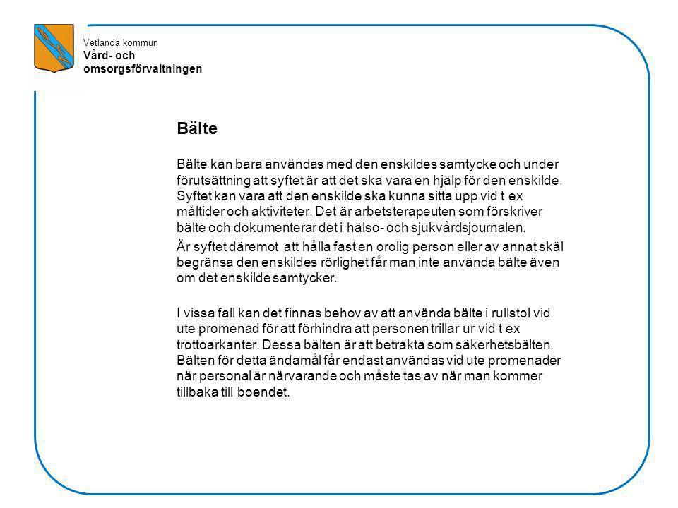 Vetlanda kommun Vård- och omsorgsförvaltningen Bälte Bälte kan bara användas med den enskildes samtycke och under förutsättning att syftet är att det