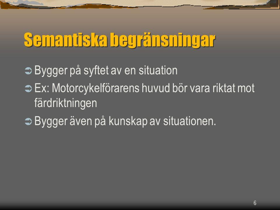 6 Semantiska begränsningar  Bygger på syftet av en situation  Ex: Motorcykelförarens huvud bör vara riktat mot färdriktningen  Bygger även på kunskap av situationen.