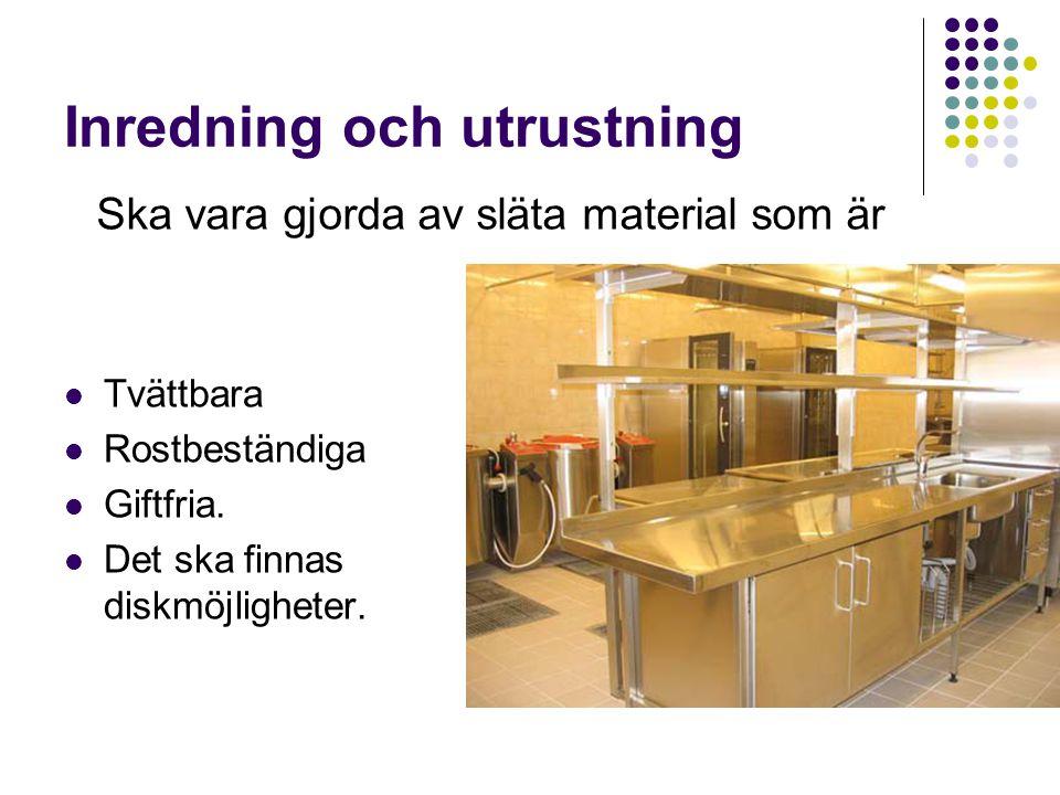 Inredning och utrustning  Tvättbara  Rostbeständiga  Giftfria.  Det ska finnas diskmöjligheter. Ska vara gjorda av släta material som är