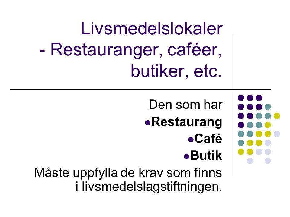 Livsmedelslokaler - Restauranger, caféer, butiker, etc. Den som har  Restaurang  Café  Butik Måste uppfylla de krav som finns i livsmedelslagstiftn