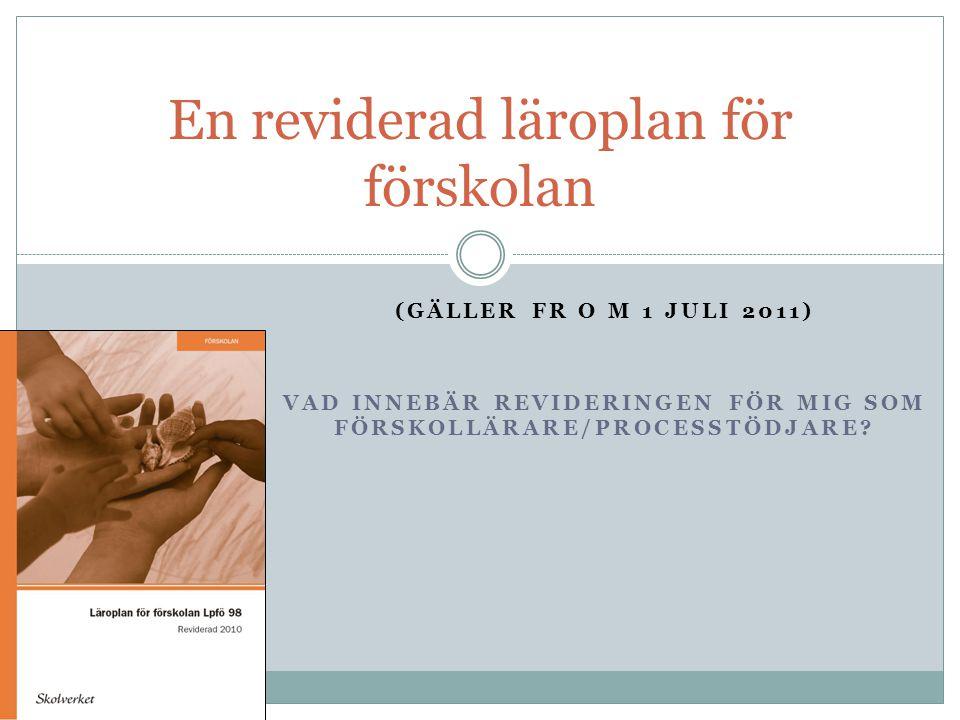 (GÄLLER FR O M 1 JULI 2011) VAD INNEBÄR REVIDERINGEN FÖR MIG SOM FÖRSKOLLÄRARE/PROCESSTÖDJARE? En reviderad läroplan för förskolan