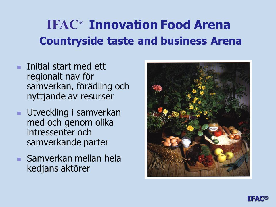   Initial start med ett regionalt nav för samverkan, förädling och nyttjande av resurser   Utveckling i samverkan med och genom olika intressenter och samverkande parter   Samverkan mellan hela kedjans aktörer IFAC ® Innovation Food Arena Countryside taste and business Arena IFAC ®