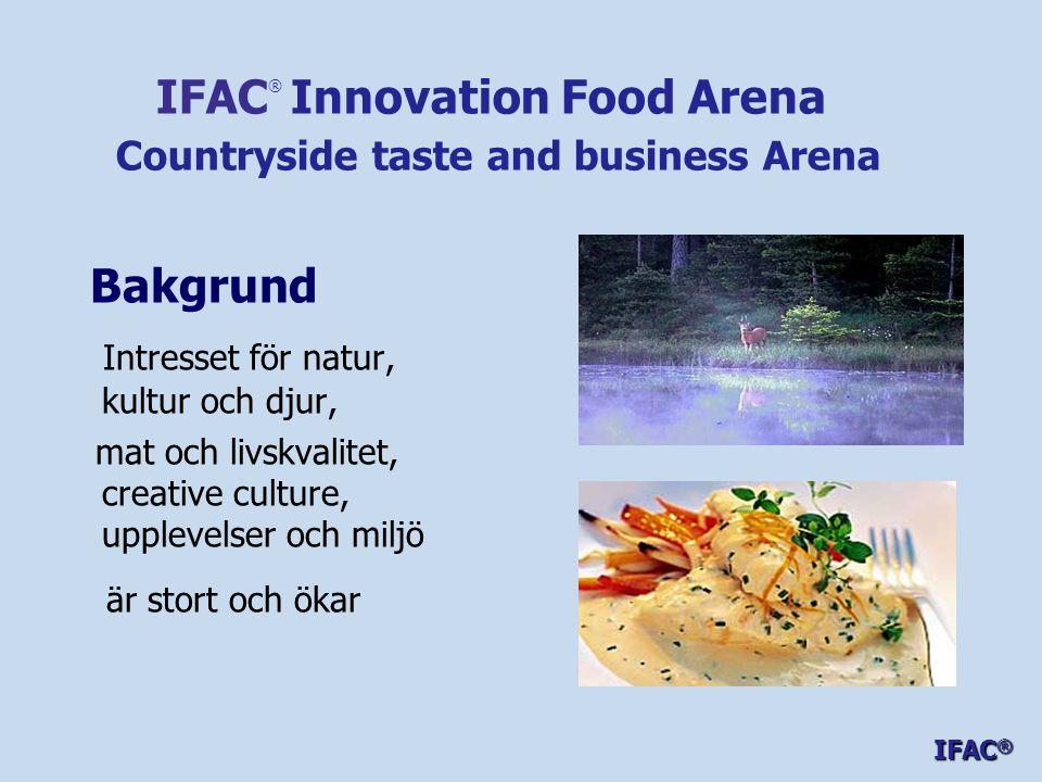 Bakgrund Intresset för natur, kultur och djur, mat och livskvalitet, creative culture, upplevelser och miljö är stort och ökar IFAC ® Innovation Food Arena Countryside taste and business Arena IFAC ®