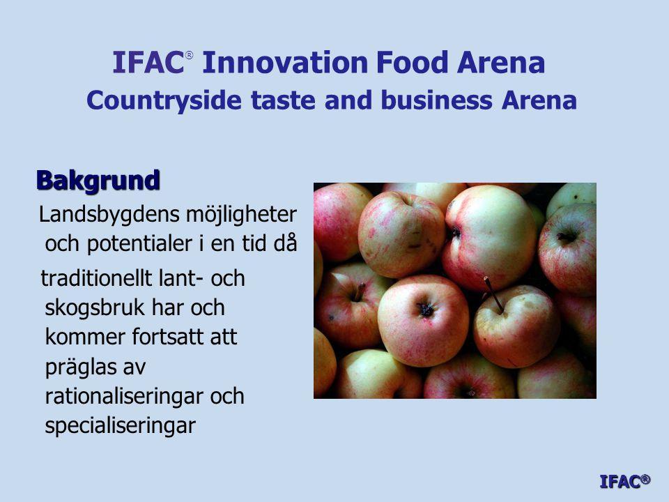 Bakgrund Bakgrund Landsbygdens möjligheter och potentialer i en tid då traditionellt lant- och skogsbruk har och kommer fortsatt att präglas av rationaliseringar och specialiseringar IFAC ® Innovation Food Arena Countryside taste and business Arena IFAC ®