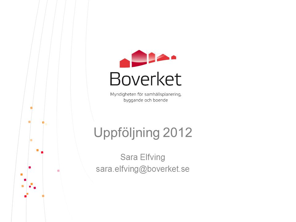 Uppföljning 2012 Sara Elfving sara.elfving@boverket.se