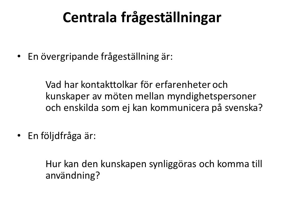 Centrala frågeställningar • En övergripande frågeställning är: Vad har kontakttolkar för erfarenheter och kunskaper av möten mellan myndighetspersoner och enskilda som ej kan kommunicera på svenska.