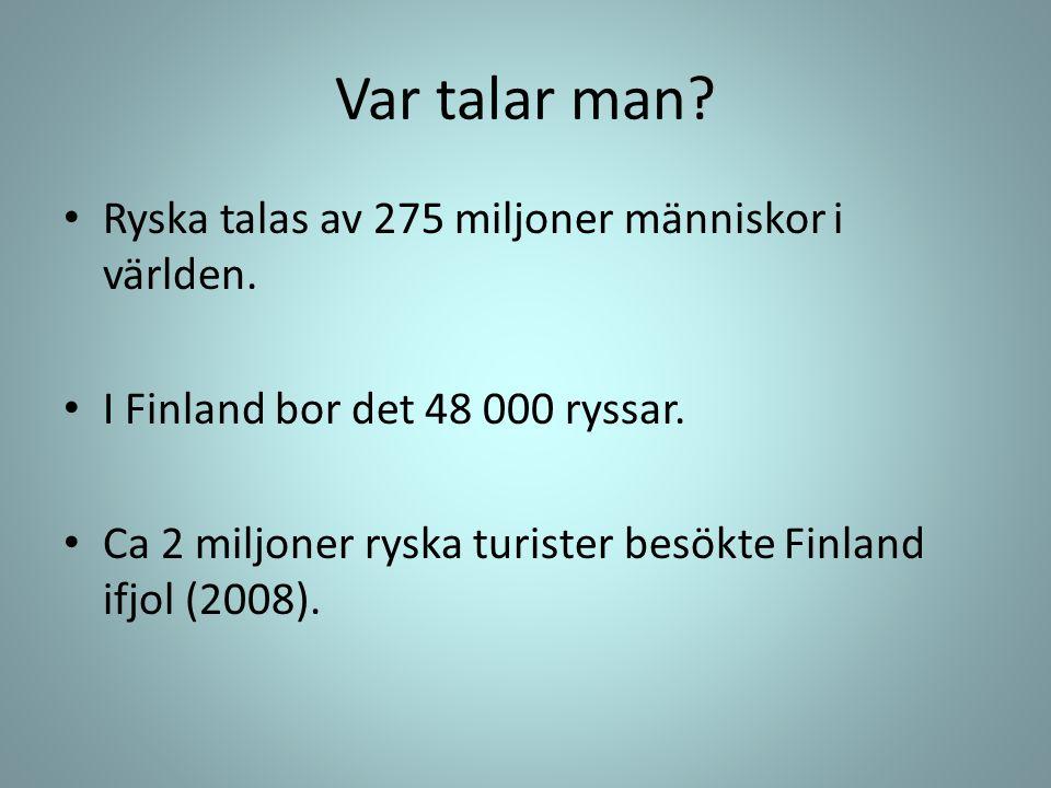 Var talar man? • Ryska talas av 275 miljoner människor i världen. • I Finland bor det 48 000 ryssar. • Ca 2 miljoner ryska turister besökte Finland if