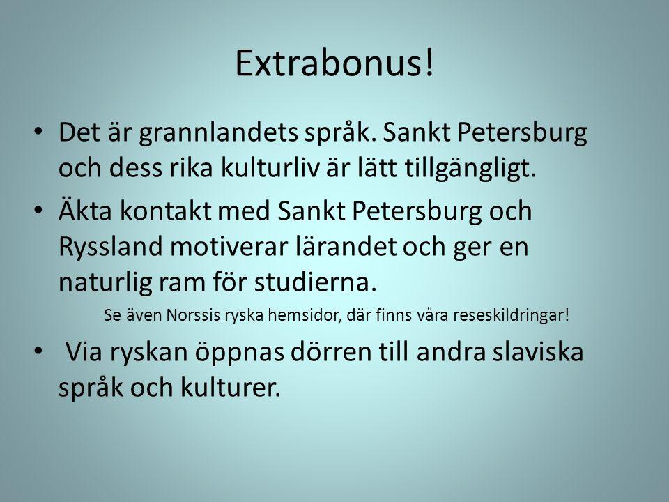 Extrabonus! • Det är grannlandets språk. Sankt Petersburg och dess rika kulturliv är lätt tillgängligt. • Äkta kontakt med Sankt Petersburg och Ryssla