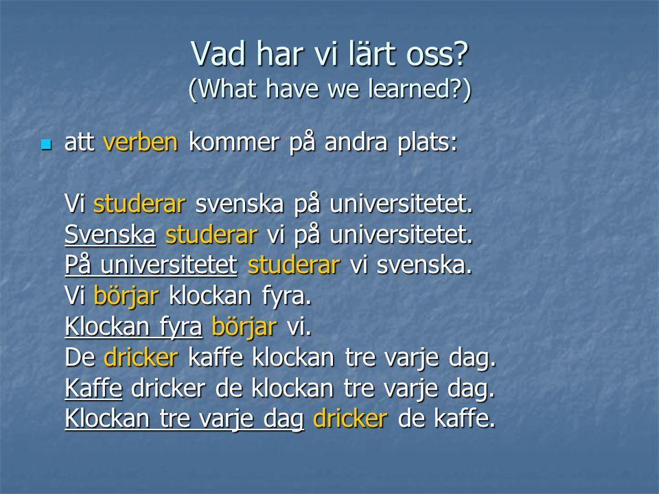 Vad har vi lärt oss? (What have we learned?)  att verben kommer på andra plats: Vi studerar svenska på universitetet. Svenska studerar vi på universi