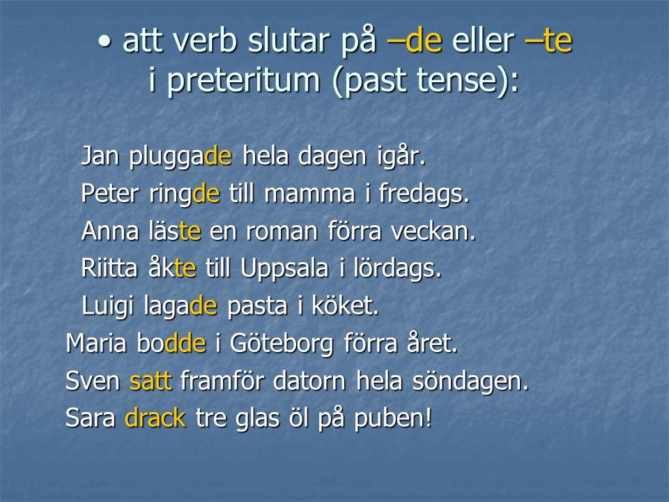 • att verb slutar på –de eller –te i preteritum (past tense): Jan pluggade hela dagen igår. Jan pluggade hela dagen igår. Peter ringde till mamma i fr
