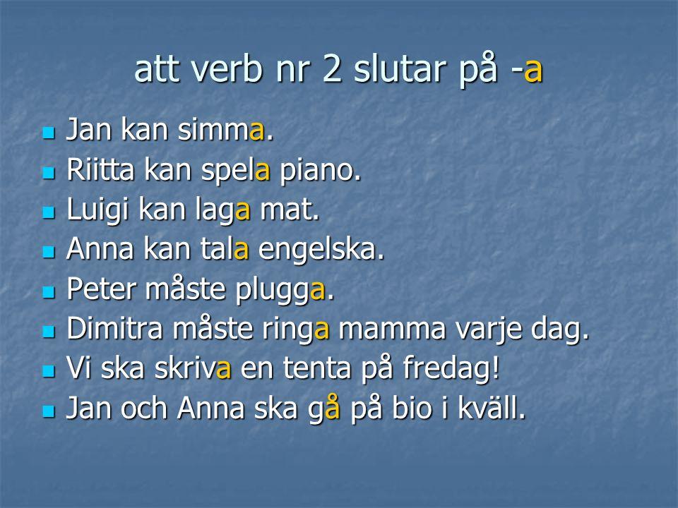 att verb nr 2 slutar på -a  Jan kan simma.  Riitta kan spela piano.  Luigi kan laga mat.  Anna kan tala engelska.  Peter måste plugga.  Dimitra