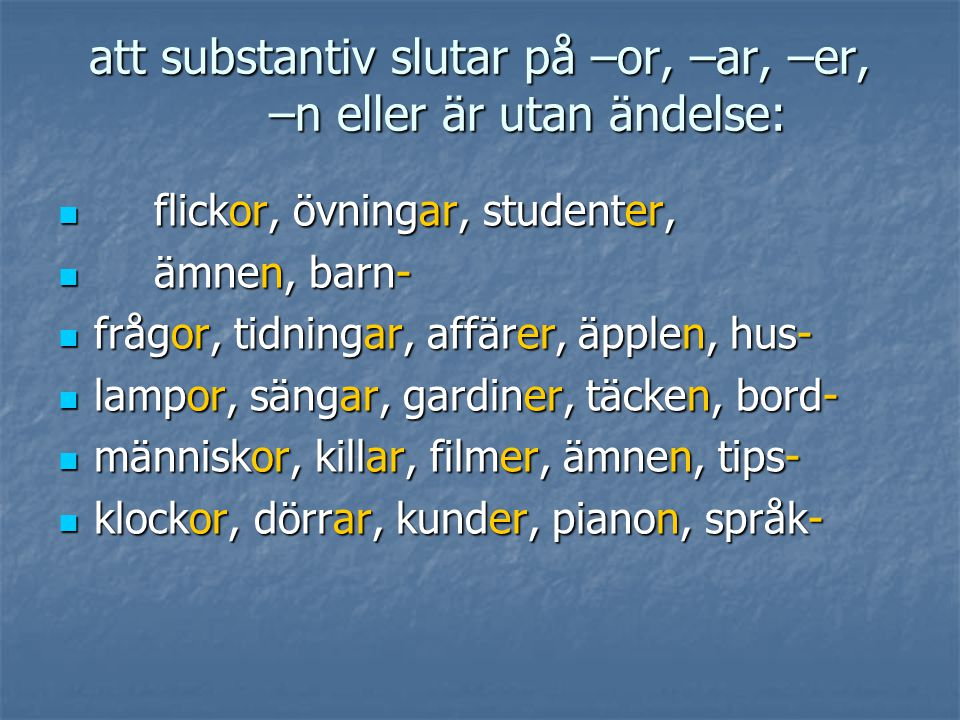 att substantiv slutar på –or, –ar, –er, –n eller är utan ändelse:  flickor, övningar, studenter,  ämnen, barn-  frågor, tidningar, affärer, äpplen,