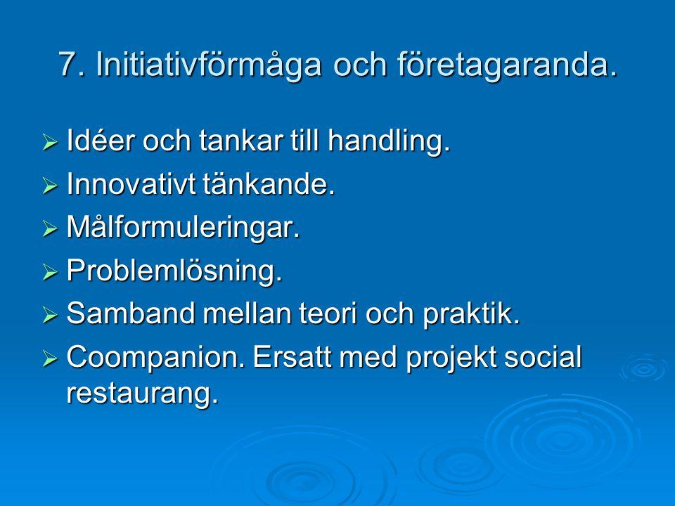 7. Initiativförmåga och företagaranda.  Idéer och tankar till handling.  Innovativt tänkande.  Målformuleringar.  Problemlösning.  Samband mellan