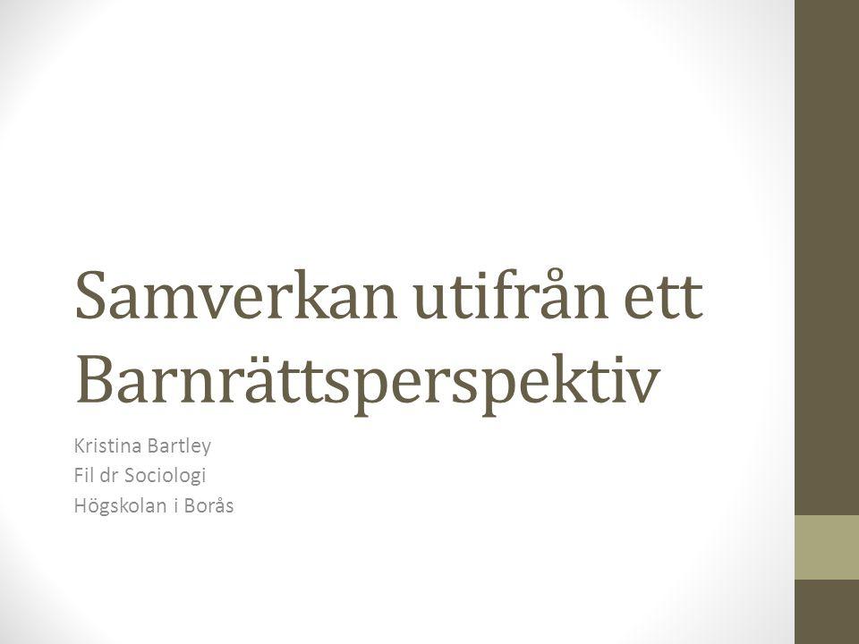 Samverkan utifrån ett Barnrättsperspektiv Kristina Bartley Fil dr Sociologi Högskolan i Borås