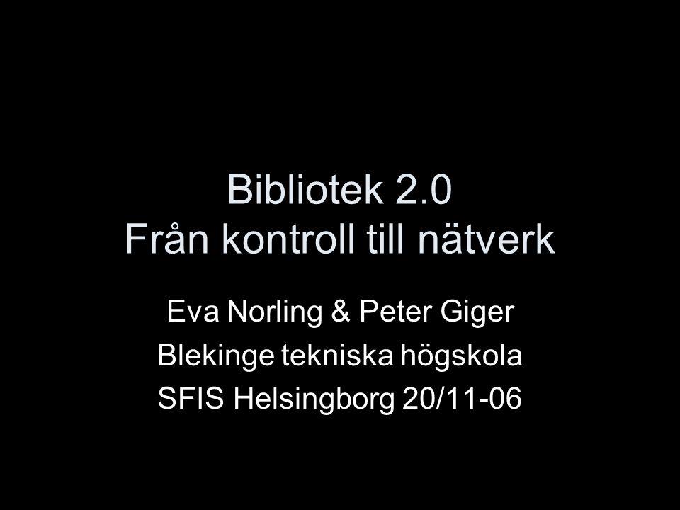 Bibliotek 2.0 Från kontroll till nätverk Eva Norling & Peter Giger Blekinge tekniska högskola SFIS Helsingborg 20/11-06