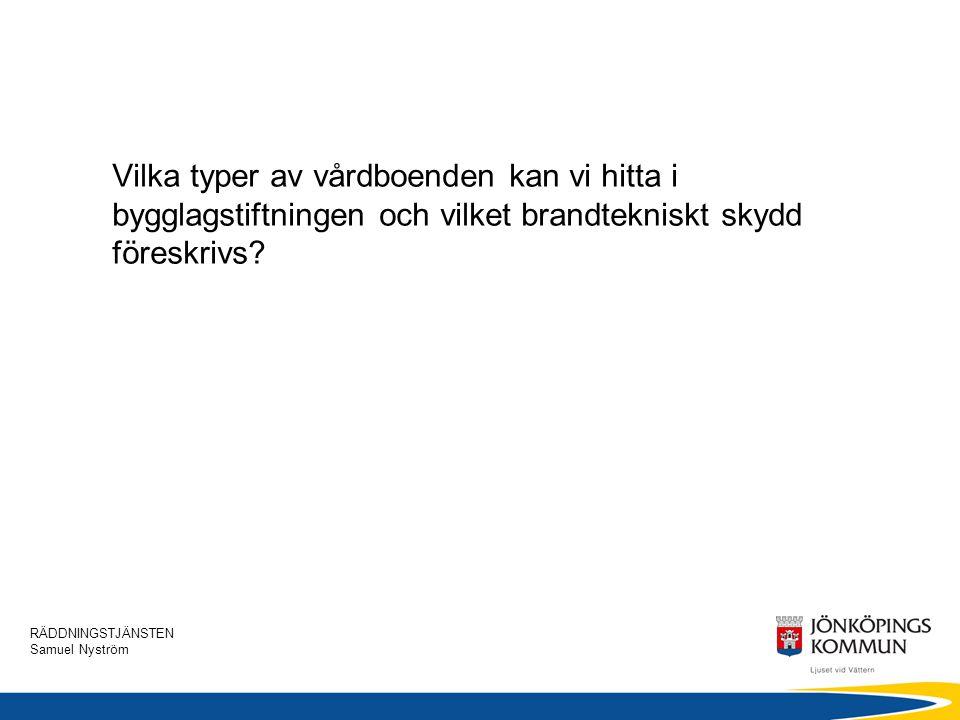 RÄDDNINGSTJÄNSTEN Samuel Nyström Vilka typer av vårdboenden kan vi hitta i bygglagstiftningen och vilket brandtekniskt skydd föreskrivs?