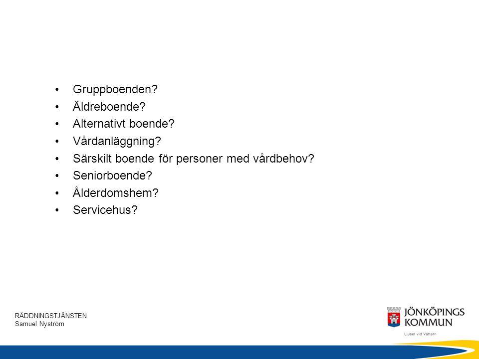 RÄDDNINGSTJÄNSTEN Samuel Nyström •Gruppboenden? •Äldreboende? •Alternativt boende? •Vårdanläggning? •Särskilt boende för personer med vårdbehov? •Seni