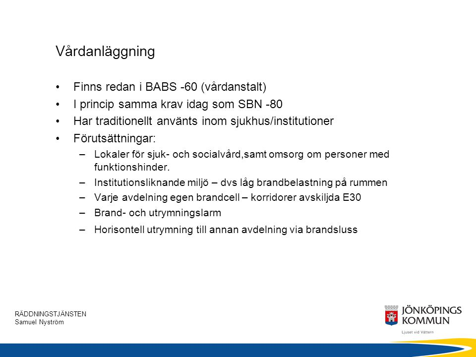 RÄDDNINGSTJÄNSTEN Samuel Nyström Vårdanläggning •Finns redan i BABS -60 (vårdanstalt) •I princip samma krav idag som SBN -80 •Har traditionellt använt