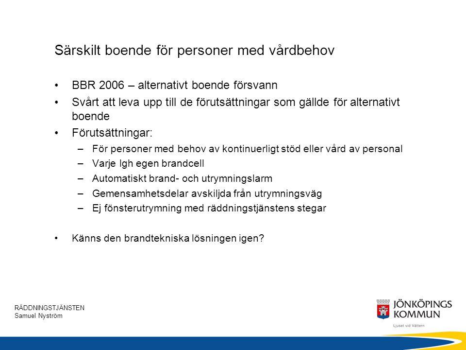 RÄDDNINGSTJÄNSTEN Samuel Nyström Särskilt boende för personer med vårdbehov •BBR 2006 – alternativt boende försvann •Svårt att leva upp till de föruts