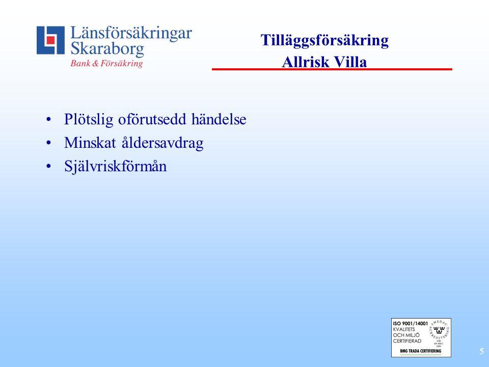 5 Tilläggsförsäkring Allrisk Villa •Plötslig oförutsedd händelse •Minskat åldersavdrag •Självriskförmån