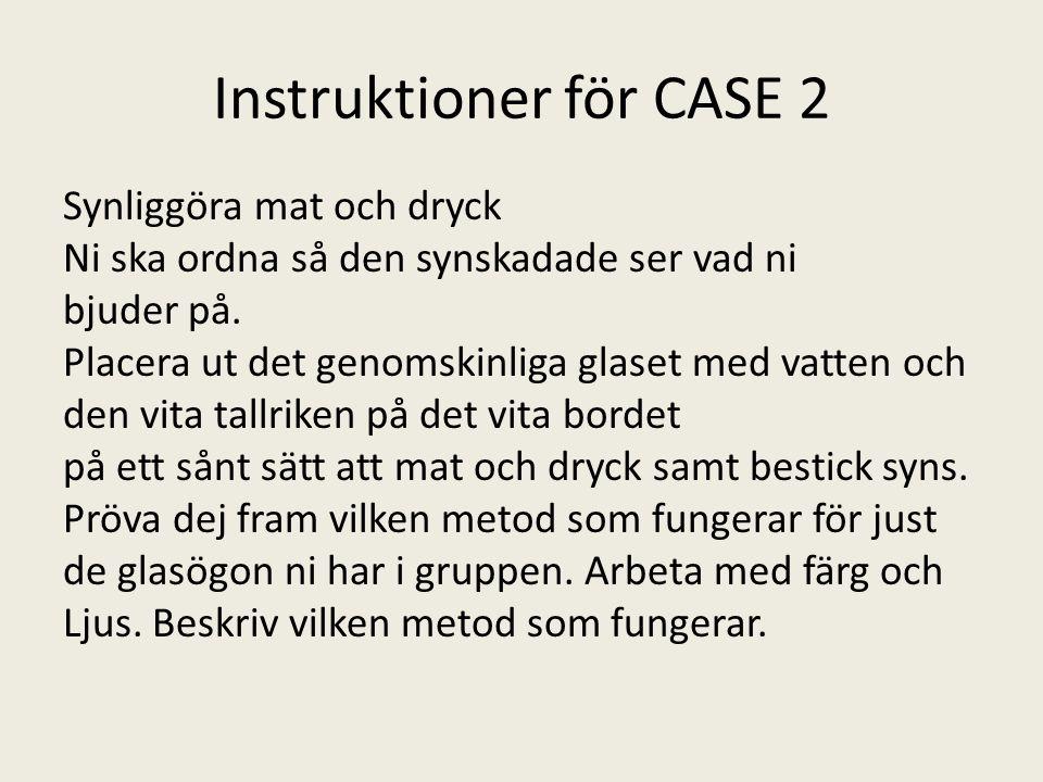 Instruktioner för CASE 2 Synliggöra mat och dryck Ni ska ordna så den synskadade ser vad ni bjuder på. Placera ut det genomskinliga glaset med vatten