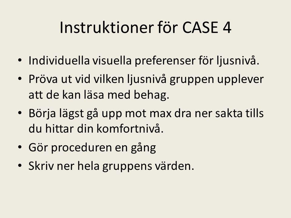 Instruktioner för CASE 4 • Individuella visuella preferenser för ljusnivå. • Pröva ut vid vilken ljusnivå gruppen upplever att de kan läsa med behag.