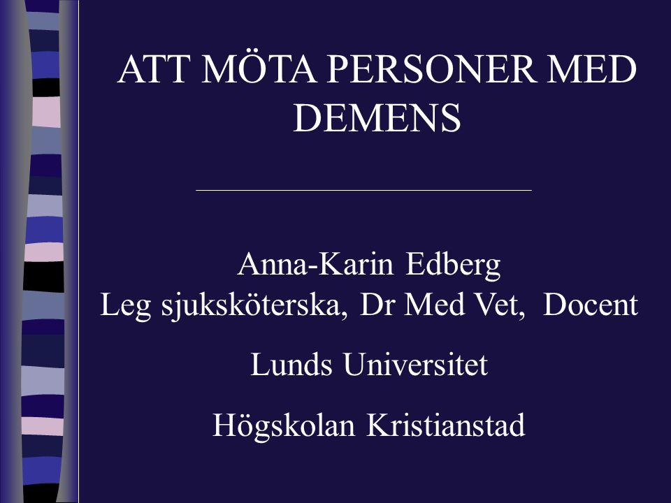 ATT MÖTA PERSONER MED DEMENS Anna-Karin Edberg Leg sjuksköterska, Dr Med Vet, Docent Lunds Universitet Högskolan Kristianstad