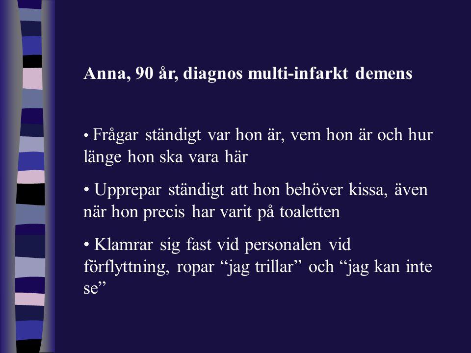 Anna, 90 år, diagnos multi-infarkt demens • Frågar ständigt var hon är, vem hon är och hur länge hon ska vara här • Upprepar ständigt att hon behöver