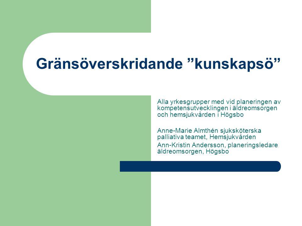 """Gränsöverskridande """"kunskapsö"""" Alla yrkesgrupper med vid planeringen av kompetensutvecklingen i äldreomsorgen och hemsjukvården i Högsbo Anne-Marie Al"""
