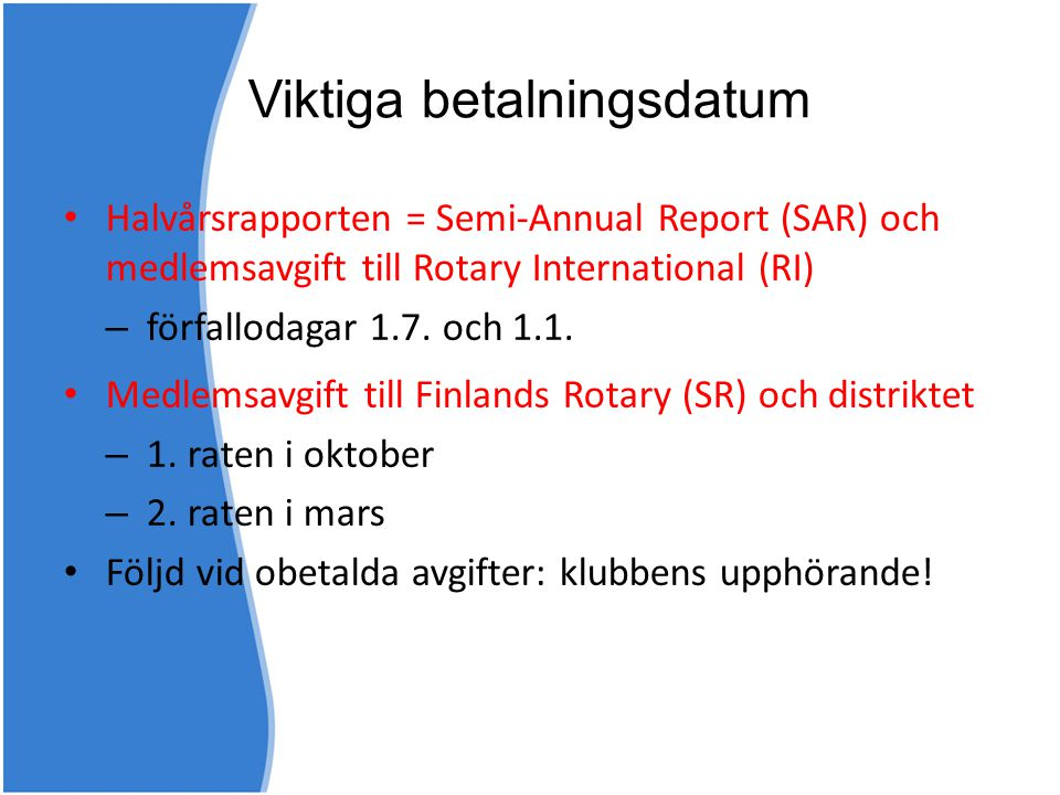 Viktiga betalningsdatum • Halvårsrapporten = Semi-Annual Report (SAR) och medlemsavgift till Rotary International (RI) – förfallodagar 1.7. och 1.1. •