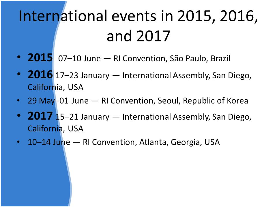 International events in 2015, 2016, and 2017 • 2015 07–10 June — RI Convention, São Paulo, Brazil • 2016 17–23 January — International Assembly, San Diego, California, USA • 29 May–01 June — RI Convention, Seoul, Republic of Korea • 2017 15–21 January — International Assembly, San Diego, California, USA • 10–14 June — RI Convention, Atlanta, Georgia, USA