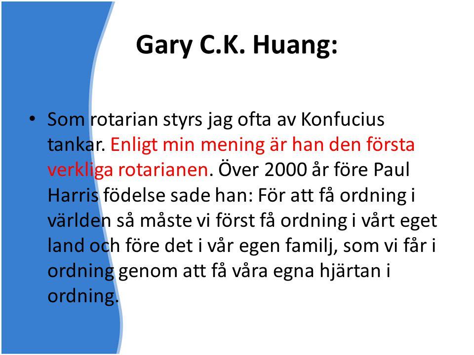 Gary C.K. Huang: • Som rotarian styrs jag ofta av Konfucius tankar. Enligt min mening är han den första verkliga rotarianen. Över 2000 år före Paul Ha
