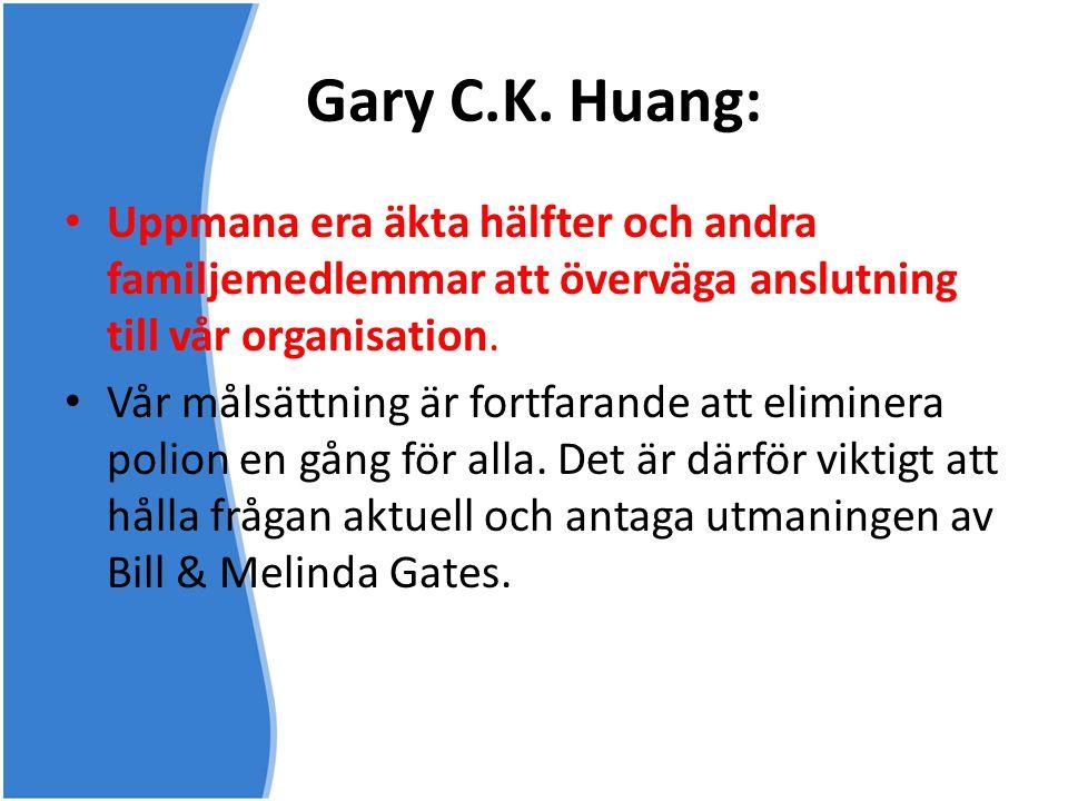 Gary C.K. Huang: • Uppmana era äkta hälfter och andra familjemedlemmar att överväga anslutning till vår organisation. • Vår målsättning är fortfarande