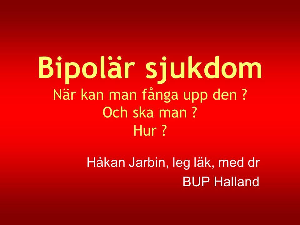Bipolär sjukdom När kan man fånga upp den ? Och ska man ? Hur ? Håkan Jarbin, leg läk, med dr BUP Halland