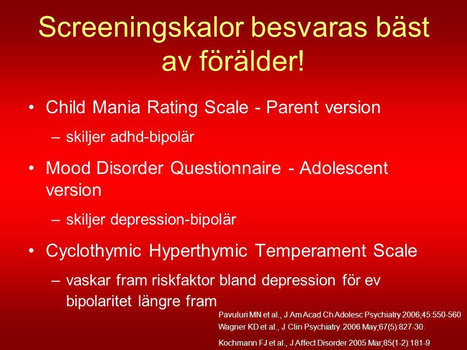 Screeningskalor besvaras bäst av förälder! •Child Mania Rating Scale - Parent version –skiljer adhd-bipolär •Mood Disorder Questionnaire - Adolescent