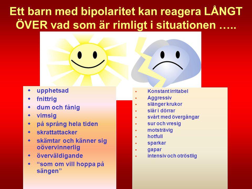Ett barn med bipolaritet kan reagera LÅNGT ÖVER vad som är rimligt i situationen …..  upphetsad  fnittrig  dum och fånig  vimsig  på språng hela