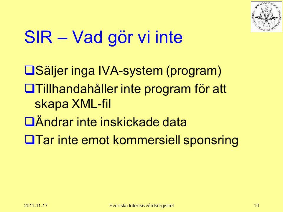 2011-11-17Svenska Intensivvårdsregistret10 SIR – Vad gör vi inte  Säljer inga IVA-system (program)  Tillhandahåller inte program för att skapa XML-f