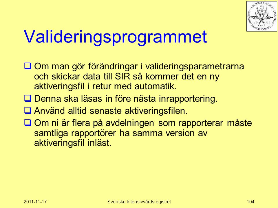 2011-11-17Svenska Intensivvårdsregistret104 Valideringsprogrammet  Om man gör förändringar i valideringsparametrarna och skickar data till SIR så kommer det en ny aktiveringsfil i retur med automatik.