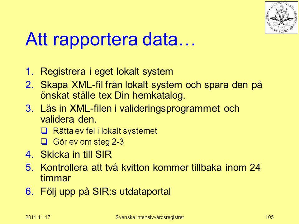 2011-11-17Svenska Intensivvårdsregistret105 Att rapportera data… 1.Registrera i eget lokalt system 2.Skapa XML-fil från lokalt system och spara den på