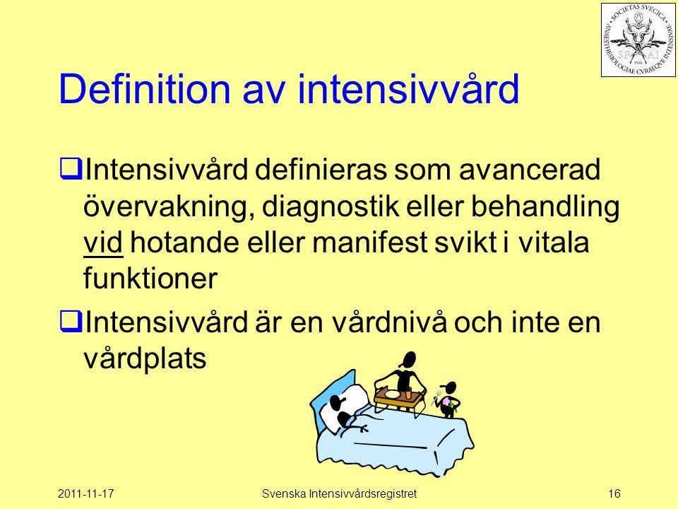 2011-11-17Svenska Intensivvårdsregistret16 Definition av intensivvård  Intensivvård definieras som avancerad övervakning, diagnostik eller behandling vid hotande eller manifest svikt i vitala funktioner  Intensivvård är en vårdnivå och inte en vårdplats